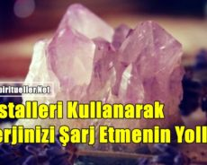 Kristalleri Kullanarak Enerjinizi Şarj Etmenin Yolları