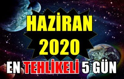 DİKKAT: Haziran 2020'deki En Tehlikeli 5 Gün