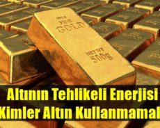 Altının Tehlikeli Enerjisi – Kimler Altın Kullanmamalı