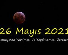 26 Mayıs 2021 Dolunayında Yapılması Ve Yapılmaması Gerekenler